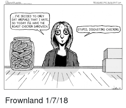 Animals, Roast, and Blogspot: FROWNLANDCOMIC.BLOGSPOT. CoM  BY VAYLON BACON  IVE DECIDED TO ONLY  EAT ANIMALS THAT I HATE  SO TODAY I'LL HAVE THE  ROAST CHICKEN SANDWICH.  STUPID, DISGUSTING CHICKENS  、13 Frownland 1/7/18