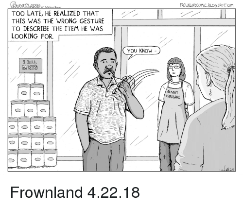 Blogspot, Bacon, and Webcomics: FROWNLANDCOMIC.BLOGSPOT. CoM  BY VAYLON BACON  TOO LATE, HE REALIZED THAT  THIS WAS THE WRONG GESTURE  TO DESCRIBE THE ITEM HE WAS  LOOKING FOR.  YOU KNOW  PAINTS  ALBANY  HARDWARE Frownland 4.22.18