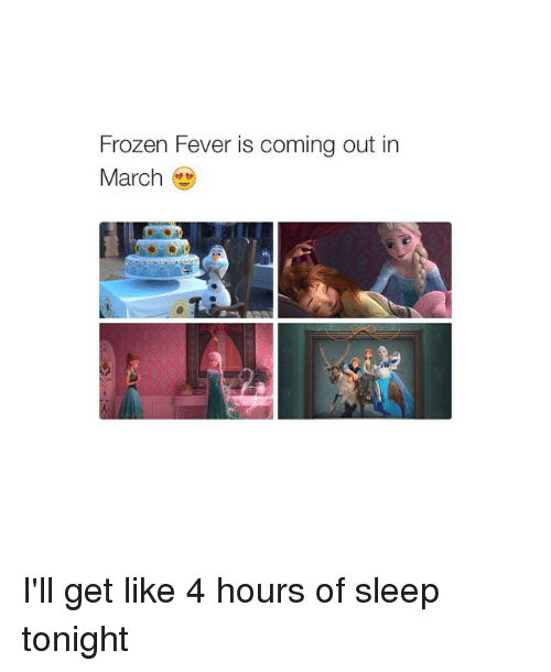 Girl Memes: Frozen Fever is coming out in  March I'll get like 4 hours of sleep tonight
