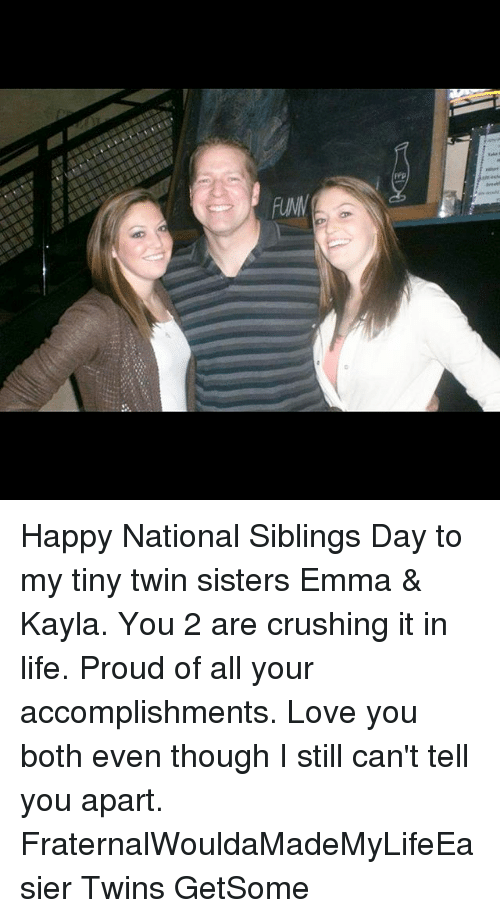Life, Love, and Memes: frp  ON Happy National Siblings Day to my tiny twin sisters Emma & Kayla. You 2 are crushing it in life. Proud of all your accomplishments. Love you both even though I still can't tell you apart. FraternalWouldaMadeMyLifeEasier Twins GetSome