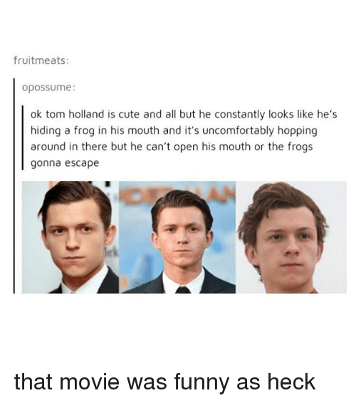 tom hollander: fruitmeats:  opossume:  ok tom holland is cute and all but he constantly looks like he's  hiding a frog in his mouth and it's uncomfortably hopping  around in there but he can't open his mouth or the frogs  gonna escape that movie was funny as heck