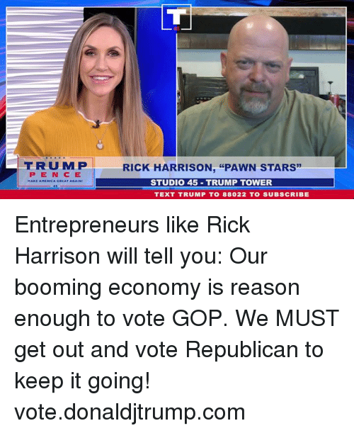 "get-out-and-vote: FRUMP  RICK HARRISON, ""PAWN STARS  PEN CE  STUDIO 45 TRUMP TOWER  TEXT TRUMP T0 88022 TO SUBSCRIBE Entrepreneurs like Rick Harrison will tell you: Our booming economy is reason enough to vote GOP. We MUST get out and vote Republican to keep it going! vote.donaldjtrump.com"