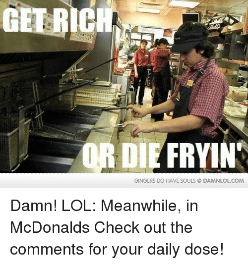 gingers do have souls: FRYIN  GINGERS DO HAVE SOULS @DAMNLOL COM Damn! LOL: Meanwhile, in McDonalds  Check out the comments for your daily dose!