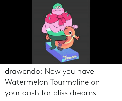 watermelon: Fsunami drawendo:  Now you have Watermelon Tourmaline on your dash for bliss dreams