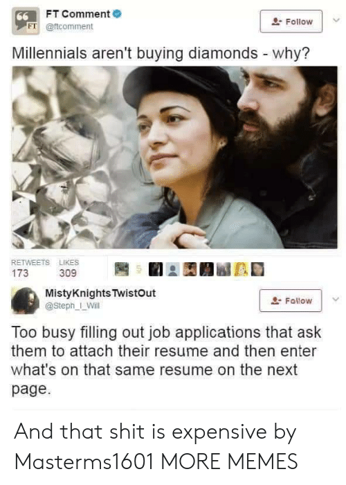 Steph: FT Comment  66  Follow  FT @ftcomment  Millennials aren't buying diamonds - why?  RETWEETS LIKES  173  309  MistyKnights TwistOut  Fallow  @Steph_ Will  Too busy filling out job applications that ask  them to attach their resume and then enter  what's on that same resume on the next  page And that shit is expensive by Masterms1601 MORE MEMES