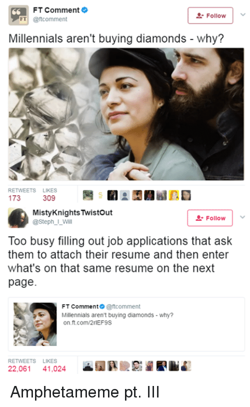 Memes, Millennials, and Resume: FT Comment  FT@ftcomment  . Follow  Millennials aren't buying diamonds - why?  RETWEETS LIKES  309  MistyKnightsTwistout  @Steph_I_Will  -Followv  Too busy filling out job applications that ask  them to attach their resume and then enter  what's on that same resume on the next  page.  FT Comment@tcomment  Millennials aren't buying diamonds - why?  on.ft.com/2rlEF9S  RETWEETS LIKES  22,061 41,024  ▲劉騏腴影瀾風lli Amphetameme pt. III