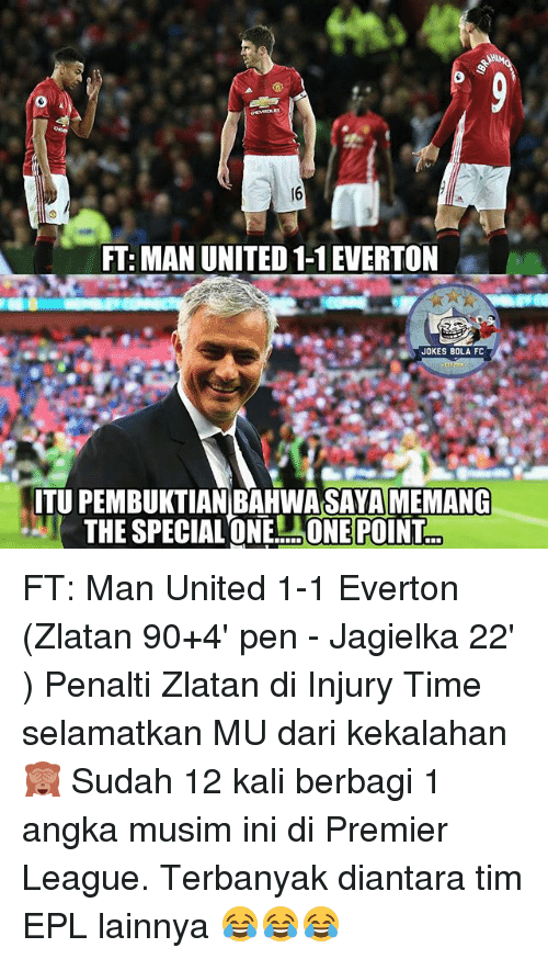 Everton, Memes, and Premier League: FT: MAN UNITED 1-1EVERTON  ITU PEMBUKTIAN BAHWASAYA MEMANG  THE SPECIAL ONE ONE POINT FT: Man United 1-1 Everton (Zlatan 90+4' pen - Jagielka 22' ) Penalti Zlatan di Injury Time selamatkan MU dari kekalahan 🙈 Sudah 12 kali berbagi 1 angka musim ini di Premier League. Terbanyak diantara tim EPL lainnya 😂😂😂