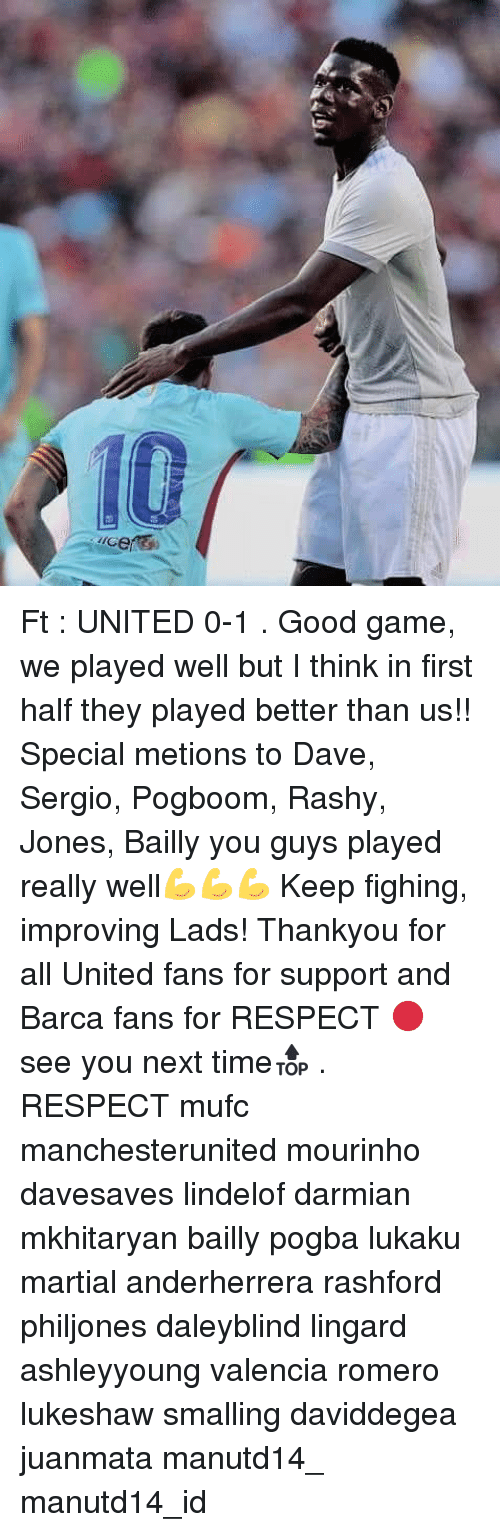 Memes, Respect, and Game: Ft : UNITED 0-1 . Good game, we played well but I think in first half they played better than us!! Special metions to Dave, Sergio, Pogboom, Rashy, Jones, Bailly you guys played really well💪💪💪 Keep fighing, improving Lads! Thankyou for all United fans for support and Barca fans for RESPECT 🔴 see you next time🔝 . RESPECT mufc manchesterunited mourinho davesaves lindelof darmian mkhitaryan bailly pogba lukaku martial anderherrera rashford philjones daleyblind lingard ashleyyoung valencia romero lukeshaw smalling daviddegea juanmata manutd14_ manutd14_id