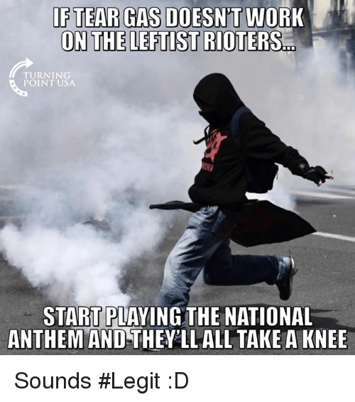 Memes, National Anthem, and Work: FTEAR GAS DOESN'T WORK  ON THE LEFTIST  RIOTERS.T  TURNING  POINT USA  START PLAYING THE NATIONAL  ANTHEM AND THEY'LL ALL TAKE A KNEE Sounds #Legit :D