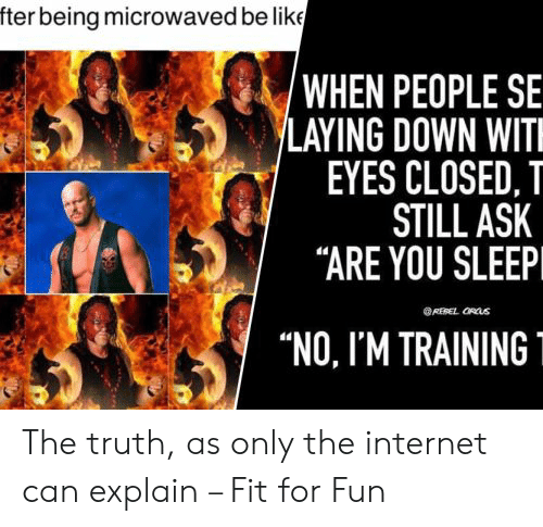 """laying down: fter being microwaved be like  'WHEN PEOPLE SE  LAYING DOWN WIT  EYES CLOSED, T  STILL ASK  """"ARE YOU SLEEP  REBEL ORUS  """"NO, I'M TRAINING The truth, as only the internet can explain – Fit for Fun"""