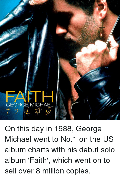George Michael: FTH  GEORGE MICHAEL On this day in 1988, George Michael went to No.1 on the US album charts with his debut solo album 'Faith', which went on to sell over 8 million copies.
