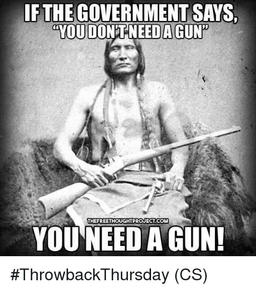 """Memes, Government, and 🤖: FTHE GOVERNMENT SAYS  YOU DONTNEED A GUN""""  HEFREETHOUGHTPROJECT COM  YOU NEED A GUN #ThrowbackThursday (CS)"""