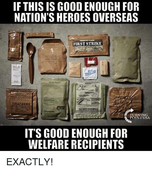 Memes, Good, and Heroes: FTHIS IS GOOD ENOUGH FOR  NATION'S HEROES OVERSEAS  FIRST STRIKE  CAPPUCCINO  DICED PEARS  CRACKERS  DO NOT OVERFILL  ITURNING  POINT USA  IT'S GOOD ENOUGH FOR  WELFARE RECIPIENTS EXACTLY!