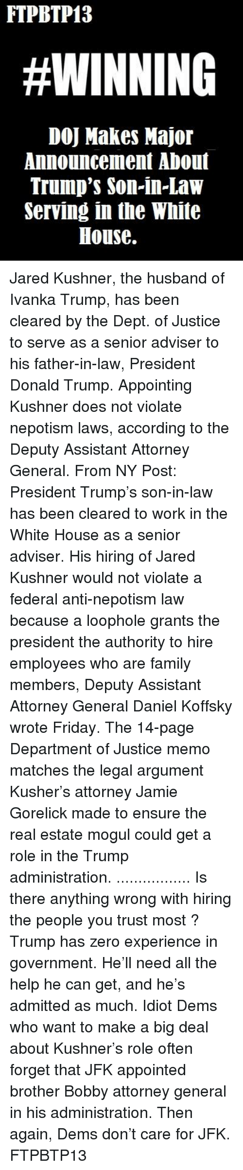 Memes, Zero, and Ensure: FTPBTP13  #WINNING  DOJ Makes Major  Announcement Aboul  Trump's son-in-law  Serving in the White  House. Jared Kushner, the husband of Ivanka Trump, has been cleared by the Dept. of Justice to serve as a senior adviser to his father-in-law, President Donald Trump.  Appointing Kushner does not violate nepotism laws, according to the Deputy Assistant Attorney General.  From NY Post:  President Trump's son-in-law has been cleared to work in the White House as a senior adviser.  His hiring of Jared Kushner would not violate a federal anti-nepotism law because a loophole grants the president the authority to hire employees who are family members, Deputy Assistant Attorney General Daniel Koffsky wrote Friday.  The 14-page Department of Justice memo matches the legal argument Kusher's attorney Jamie Gorelick made to ensure the real estate mogul could get a role in the Trump administration. .................  Is there anything wrong with hiring the people you trust most ?  Trump has zero experience in government. He'll need all the help he can get, and he's admitted as much.  Idiot Dems who want to make a big deal about Kushner's role often forget that JFK appointed brother Bobby attorney general in his administration.  Then again, Dems don't care for JFK.  FTPBTP13