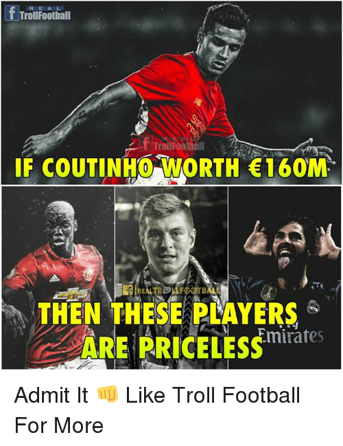 Admittingly: fTroilFootiall  RE A L  IF COUTINHO WORTH 160M  THEN THESE PLAYERS  ARE PRICELESS  Emirates Admit It 👊  Like Troll Football For More