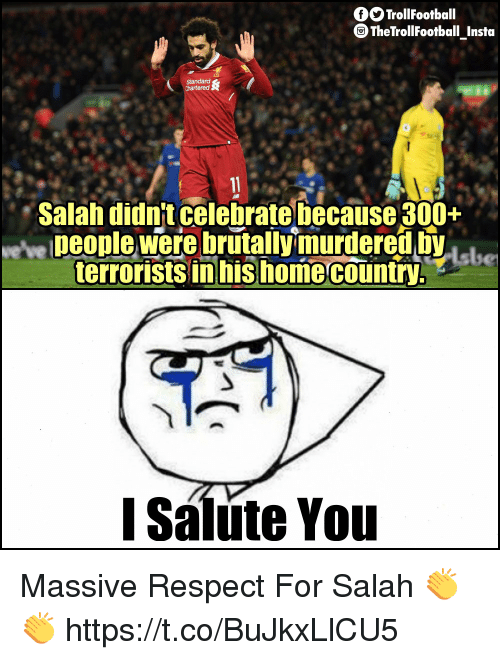 I Salute You: fTrollFootball  TheTrollFootball Insta  Salah didn't celebrate because 300+  we've Deople were brutallymurdereVhe  terrorists in his homecountry,  I Salute You Massive Respect For Salah 👏👏 https://t.co/BuJkxLlCU5