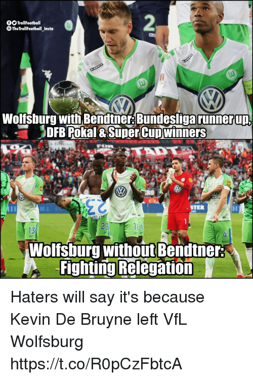 Memes, Wolfsburg, and 🤖: fTrollFootball  TheTrollFootball Insta  Wolfsburg with Bendtne: Bundesliga runnerup  DFB Pokal & SuperCupwinners  STER  13  Wolfsburg without Bendtner  Fighting Relegation Haters will say it's because Kevin De Bruyne left VfL Wolfsburg https://t.co/R0pCzFbtcA