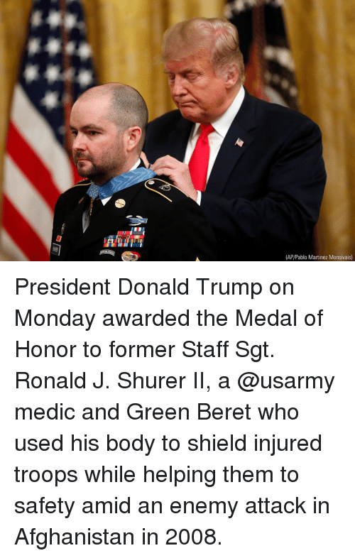 medal of honor: FU  (AP/Pablo Martinez Monsivais) President Donald Trump on Monday awarded the Medal of Honor to former Staff Sgt. Ronald J. Shurer II, a @usarmy medic and Green Beret who used his body to shield injured troops while helping them to safety amid an enemy attack in Afghanistan in 2008.