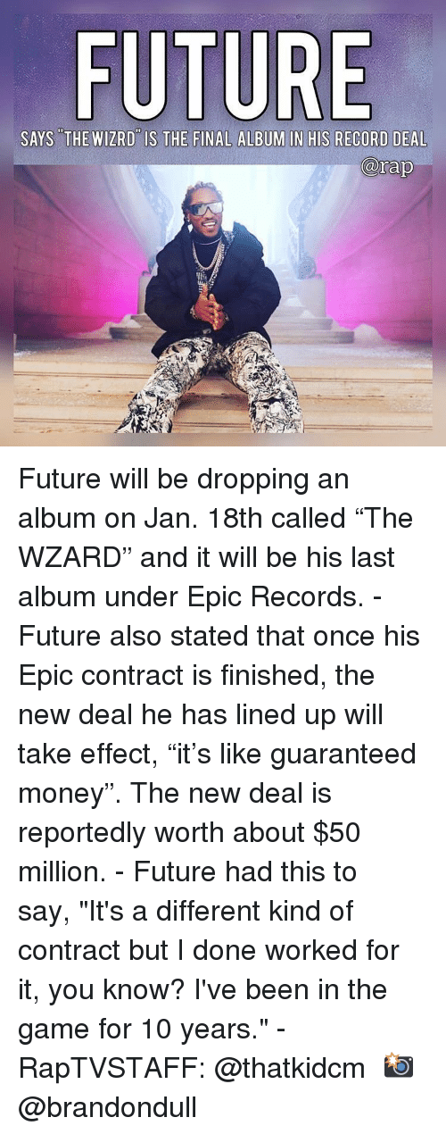 """new deal: FU  SAYS THE WIZRD IS THE FINAL ALBUM IN HIS RECORD DEAL  rap Future will be dropping an album on Jan. 18th called """"The WZARD"""" and it will be his last album under Epic Records. - Future also stated that once his Epic contract is finished, the new deal he has lined up will take effect, """"it's like guaranteed money"""". The new deal is reportedly worth about $50 million. - Future had this to say, """"It's a different kind of contract but I done worked for it, you know? I've been in the game for 10 years."""" - RapTVSTAFF: @thatkidcm 📸 @brandondull"""
