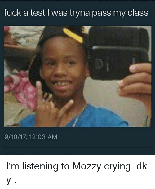 teste: fuck a test I was tryna pass my class  9/10/17, 12:03 AM I'm listening to Mozzy crying Idk y .