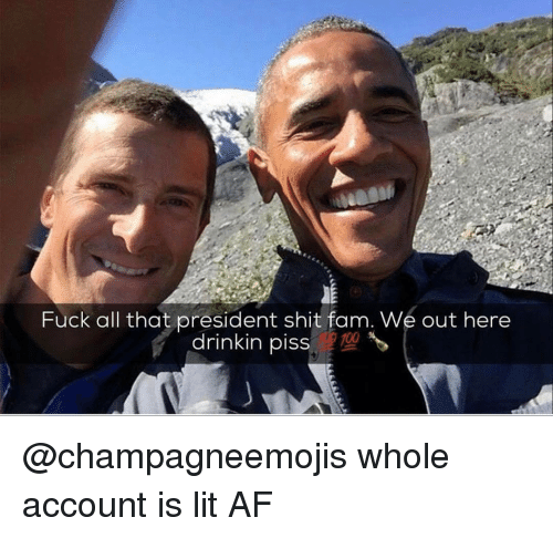 Funny, Lit AF, and All That: Fuck all that president shit fam. We out here  drinkin piss @champagneemojis whole account is lit AF