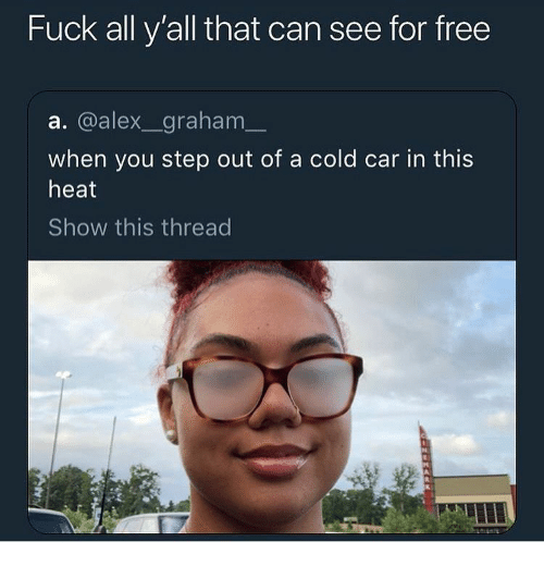 Free, Fuck, and Heat: Fuck all y'all that can see for free  a. @alex_graham  when you step out of a cold car in this  heat  Show this thread