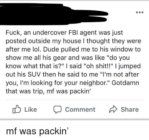 "Dude, Fbi, and Lol: Fuck, an undercover FBI agent was just  posted outside my house l thought they were  after me lol. Dude pulled me to his window to  show me all his gear and was like ""do you  know what that is?"" I said ""oh shit!!"" I jumped  out his SUV then he said to me ""I'm not after  you, I'm looking for your neighbor."" Gotdamn  that was trip, mf was packin'  ub Like Comment  Share"