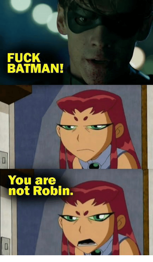 Batman, Funny, and Fuck: FUCK  BATMAN!  You are  not Robin.