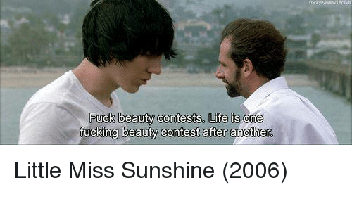 Little Miss Sunshine: Fuck beauty contests, Life is one  ftucking beauty contest after another Little Miss Sunshine (2006)