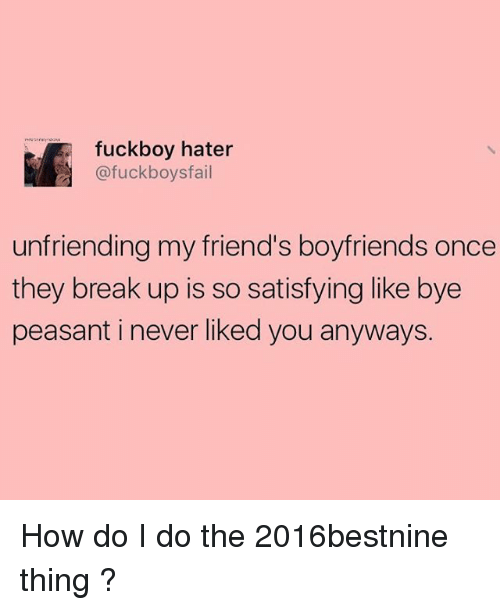 Unfriended, Girl Memes, and Peasant: fuck boy hater  @fuckboysfail  unfriending my friend's boyfriends once  they break up is so satisfying like bye  peasant i never liked you anyways. How do I do the 2016bestnine thing ?