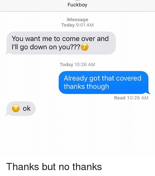 Come Over, Relationships, and Texting: Fuck boy  Message  Today 9:01 AM  You want me to come over and  I'll go down on you???  Today 10:26 AM  Already got that covered  thanks though  Read 10:26 AM  ok Thanks but no thanks
