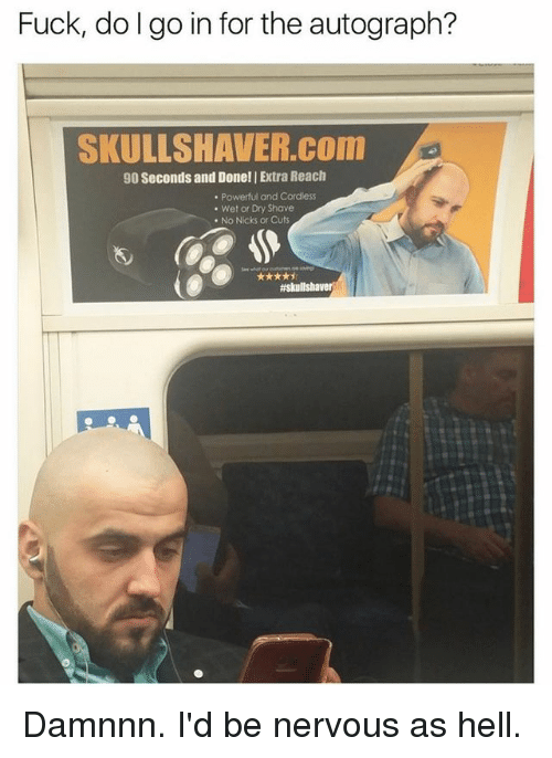 Damnnn: Fuck, dolgo in for the autograph?  SKULLSHAVER.com  90 Seconds and Donell Extra Reach  Powerful and Cordless  Wet or Dry Shave  No Nicks or Cuts  Damnnn. I'd be nervous as hell.