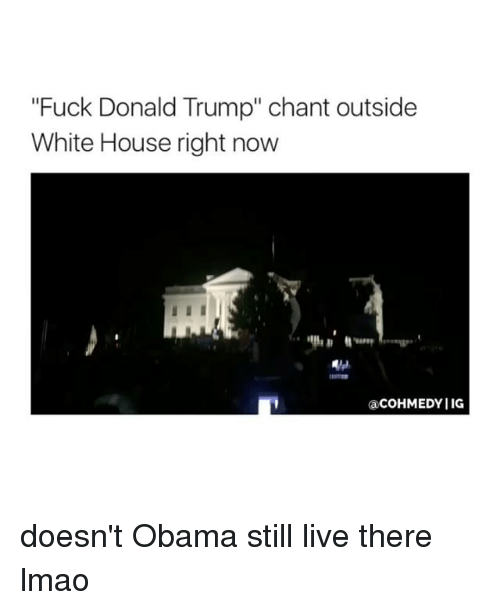 """Fucking, Lmao, and Obama: """"Fuck Donald Trump"""" chant outside  White House right now  acOHMEDYIIG doesn't Obama still live there lmao"""