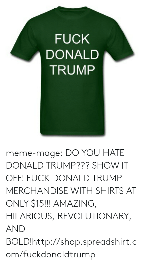 Spreadshirt: FUCK  DONALD  TRUMP meme-mage:  DO YOU HATE DONALD TRUMP??? SHOW IT OFF! FUCK DONALD TRUMP MERCHANDISE  WITH SHIRTS AT ONLY $15!!! AMAZING, HILARIOUS, REVOLUTIONARY, AND BOLD!http://shop.spreadshirt.com/fuckdonaldtrump