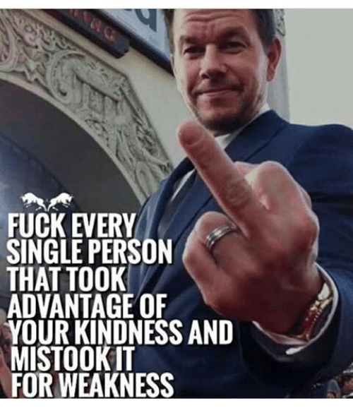Kindness: FUCK EVERY  SINGLE PERSON  THAT TOOK  ADVANTAGE OF  YOUR KINDNESS AND  MISTOOKIT  FOR WEAKNESS