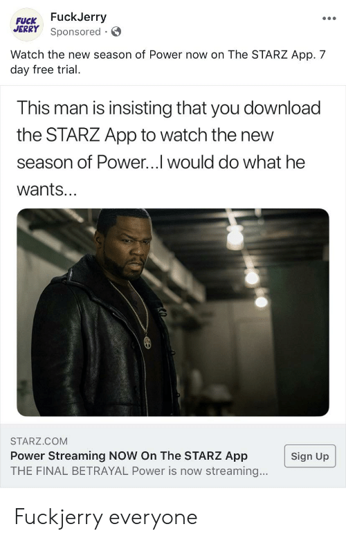 Fuckjerry: FUCK FuckJerry  JERRY Sponsored  Watch the new season of Power now on The STARZ App. 7  day free trial  This man is insisting that you download  the STARZ App to watch the new  season of Power...I would do what he  wants...  STARZ.COM  Power Streaming NOW On The STARZ App  THE FINAL BETRAYAL Power is now streaming...  Sign Up Fuckjerry everyone