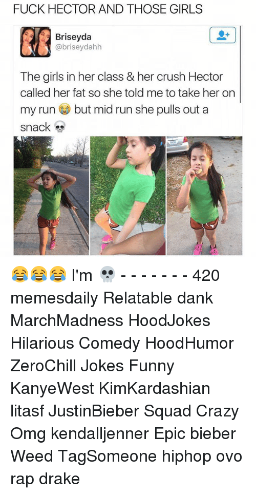 Memes, 🤖, and Weeds: FUCK HECTOR AND THOSE GIRLS  Briseyda  abriseydahh  The girls in her class & her crush Hector  called her fat so she told me to take her on  my run but mid run she pulls out a  snack 😂😂😂 I'm 💀 - - - - - - - 420 memesdaily Relatable dank MarchMadness HoodJokes Hilarious Comedy HoodHumor ZeroChill Jokes Funny KanyeWest KimKardashian litasf JustinBieber Squad Crazy Omg kendalljenner Epic bieber Weed TagSomeone hiphop ovo rap drake