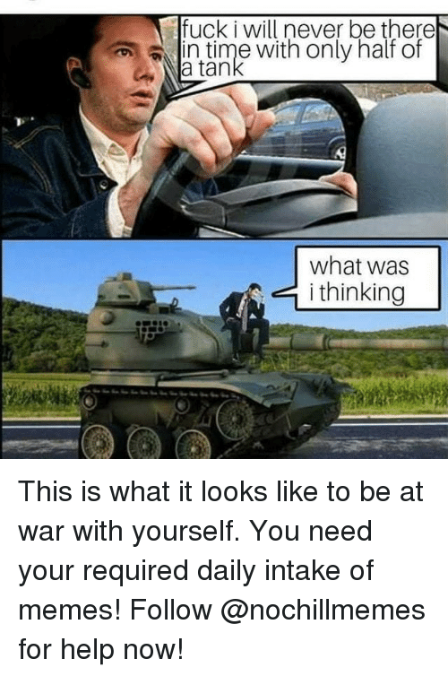 Memes, Fuck, and Help: fuck i will never be there  nuime With only halr or  a tan  what was  i thinking This is what it looks like to be at war with yourself.You need your required daily intake of memes! Follow @nochillmemes for help now!