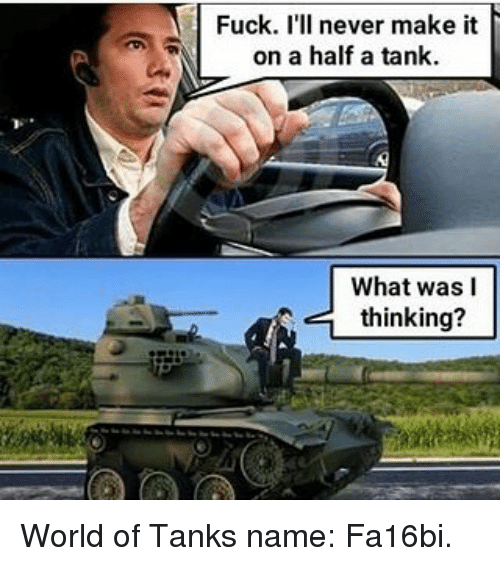 world of tank: Fuck. I'll never make it  on a half a tank.  What was I  thinking? World of Tanks name: Fa16bi.