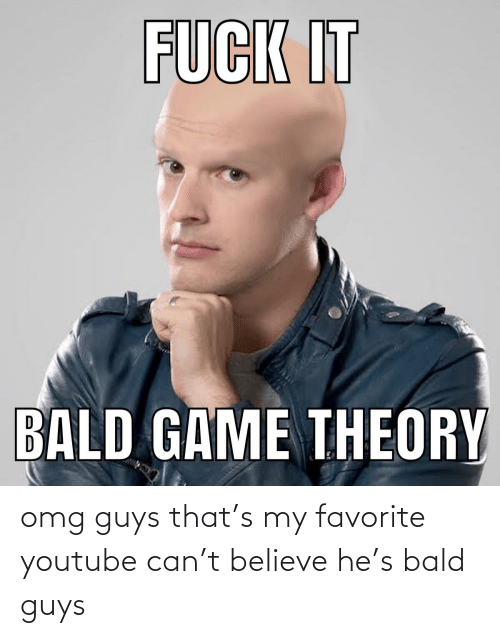game theory: FUCK IT  BALD GAME THEORY omg guys that's my favorite youtube can't believe he's bald guys