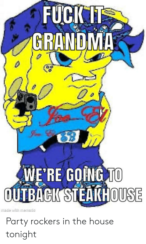 Outback Steakhouse: FUCK IT  GRANDMA  WE'RE GOING TO  OUTBACK STEAKHOUSE  ade with memaic Party rockers in the house tonight