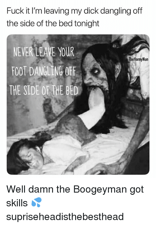 Memes, Dick, and Fuck: Fuck it I'm leaving my dick dangling off  the side of the bed tonight  NEVER LEAVE YOUR  FOOT DANGLING OFE  THE SIDE OF THE BED  TheHornyNun Well damn the Boogeyman got skills 💦 supriseheadisthebesthead