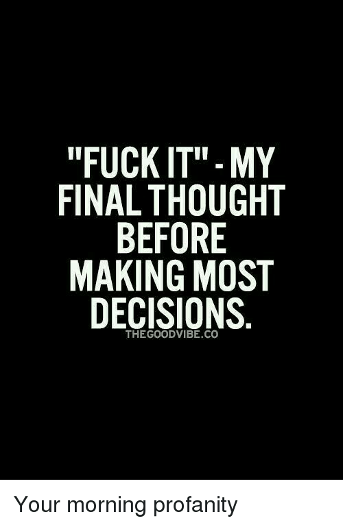 """Dank, Decisions, and Fuck It: """"FUCK IT"""" MY  FINAL THOUGHT  BEFORE  MAKING MOST  DECISIONS  THE GOOD VIBE CO Your morning profanity"""