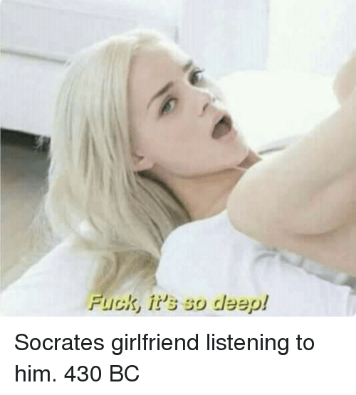 Socrates: Fuck, it's so deep! Socrates girlfriend listening to him. 430 BC