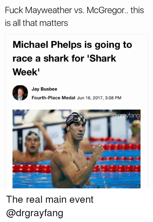 Jay, Mayweather, and Shark: Fuck Mayweather vs. McGregor.. this  is all that matters  Michael Phelps is going to  race a shark for Shark  Week'  Jay Busbee  Fourth-Place Medal Jun 16, 2017, 3:08 PM  rayfan The real main event @drgrayfang