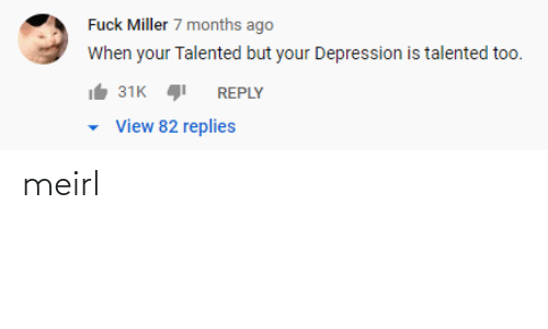 miller: Fuck Miller 7 months ago  When your Talented but your Depression is talented too.  31K  REPLY  View 82 replies meirl