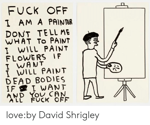 dead bodies: FUCK OFF  I AM A PAINTER  DONT TELL ME  WHAT To PAINT  I WILL PAINT  FLOWERS IF  I WANT  I WILL PAINT  DEAD BoDIES  AND You CAN  ALL FUCK OFF love:by David Shrigley
