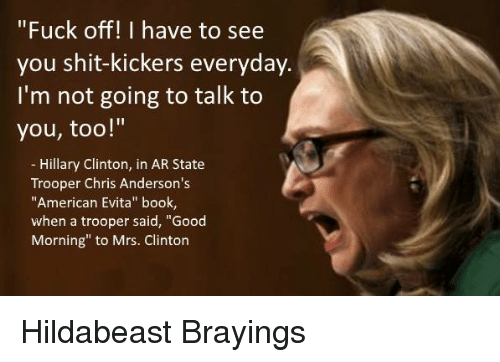 """Hildabeast: """"Fuck off! I have to see  you shit-kickers everyday.  I'm not going to talk to  you, too!""""  Hillary Clinton  in AR State  Trooper Chris Anderson's  """"American Evita"""" book,  when a trooper said, """"Good  Morning"""" to Mrs. Clinton Hildabeast Brayings"""