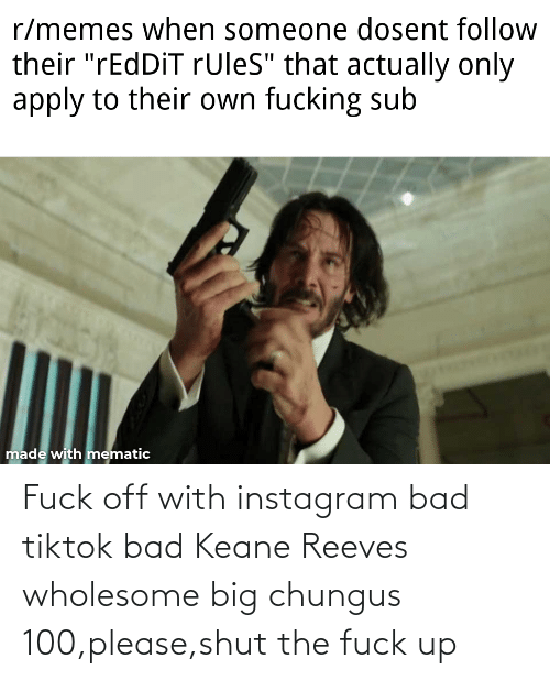shut-the-fuck: Fuck off with instagram bad tiktok bad Keane Reeves wholesome big chungus 100,please,shut the fuck up