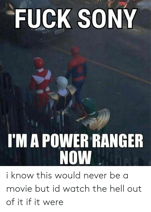 ranger: FUCK SONY  I'M A POWER RANGER  NOW i know this would never be a movie but id watch the hell out of it if it were